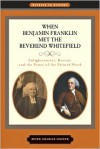 When Benjamin Franklin Met the Reverend Whitefield: Enlightenment, Revival, and the Power of the Printed Word - Peter Charles Hoffer