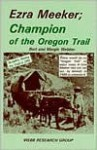 Ezra Meeker, Champion of the Oregon Trail: Includes Hitting the Trail in 1992 - Bert Webber, Margie Webber