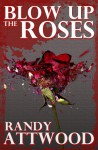 Blow Up the Roses - Randy Attwood