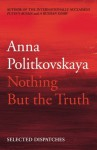 Nothing But the Truth: Selected Dispatches - Anna Politkovskaya