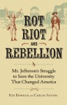 Rot, Riot, and Rebellion: Mr. Jefferson's Struggle to Save the University That Changed America - Rex Bowman, Carlos Santos