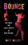 Bounce: Rap Music and Local Identity in New Orleans - Matt Miller
