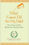 What Caesar Did for My Salad: The Curious Stories Behind Our Favorite Foods - Albert Jack