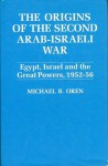 The Origins Of The Second Arab-Israeli War: Egypt, Israel and the Great Powers, 1952-56 - Michael B. Oren