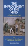 The Improvement of the Mind: A Supplement to Logic: With a Discourse on the Education of Children and Youth - Isaac Watts