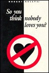 So You Think Nobody Loves You - Robert Kelly, Peter Kreeft