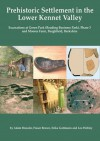 Prehistoric Settlement in the Lower Kennet Valley: Excavations at Green Park (Reading Business Park) Phase 3 and Moores Farm, Burghfield, Berkshire - Adam Brossler, Fraser Brown, Erika Guttman, Leo Webley