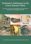 Prehistoric Settlement in the Lower Kennet Valley: Excavations at Green Park (Reading Business Park) Phase 3 and Moores Farm, Burghfield, Berkshire - Adam Brossler, Fraser Brown, Erika Guttman, Leo Webley