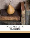 Numantia: A Tragedy - Miguel de Cervantes Saavedra, James Young Gibson