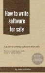 How to write software for sale - everything needed to write and sell an app as well as programming - John McMillan