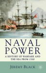 Naval Power: A History of Warfare and the Sea from 1500 Onwards - Jeremy Black