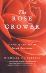 The Rose Grower - A Novel of Love and The French Revolution - Michelle de Kretser