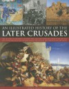 An Illustrated History of the Later Crusades: The Crusades of 1200-1588 in Palestine, Spain, Italy and Northern Europe, from the Sack of Constantinople to the Crusades Against the Hussites, Depicted in Over 150 Fine Art Images - Charles Phillips