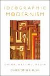 Ideographic Modernism Ideographic Modernism: China, Writing, Media China, Writing, Media - Christopher Bush