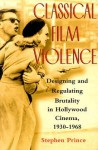 Classical Film Violence: Designing and Regulating Brutality in Hollywood Cinema, 1930-1968 - Stephen Prince