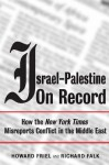 Israel-Palestine on Record: How the New York Times Misreports Conflict in the Middle East - Howard Friel, Richard A. Falk