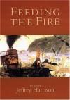Feeding the Fire: Poems - Jeffrey Harrison