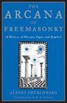 The Arcana of Freemasonry: A History of Masonic Signs and Symbols - Albert Churchward, R.A. Gilbert