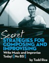 Secret Strategies for Composing and Improvising: Write Music and Improvise Today! No BS - Todd Rice, Catherine Price