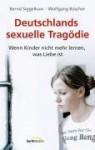 Deutschlands sexuelle Tragödie: Wenn Kinder nicht mehr lernen, was Liebe ist - Bernd Siggelkow, Wolfgang Büscher