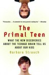 The Primal Teen: What the New Discoveries about the Teenage Brain Tell Us about Our Kids - Barbara Strauch
