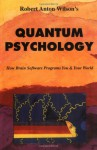 Quantum Psychology: How Brain Software Programs You & Your World - Robert Anton Wilson
