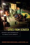 Cities From Scratch: Poverty and Informality in Urban Latin America - Brodwyn Fischer, Bryan McCann, Javier Auyero