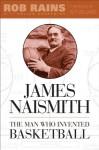 James Naismith: The Man Who Invented Basketball - Rob Rains