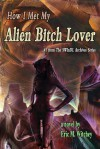 How I Met My Alien Bitch Lover (The Sunny World Inquisition Daily Letter Archives, #1) - Eric Witchey