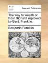 The Way to Wealth or Poor Richard Improved by Benj. Franklin - Benjamin Franklin