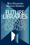 Future Libraries: Dreams, Madness & Reality - Walt Crawford, Michael E. Gorman