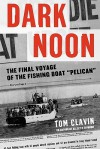 Dark Noon: The Final Voyage of the Fishing Boat Pelican - Tom Clavin