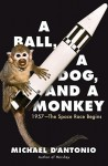 A Ball, a Dog, and a Monkey: 1957 - The Space Race Begins - Michael D'Antonio