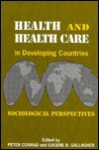 Health and Health Care In Developing Countries: Sociological Perspectives - Peter Conrad, Eugene B. Gallagher