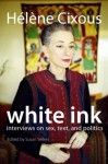 White Ink: Interviews on Sex, Text, and Politics - Helene Cixous, Susan Sellers