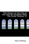 The History of the Life of the Late MR Jonathan Wild the Great Volume 10 - Henry Fielding