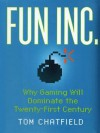 Fun Inc.: Why Gaming Will Dominate the Twenty-First Century - Tom Chatfield