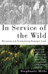 In Service of The Wild: Restoring and Reinhabiting Damaged Land - Stephanie Mills