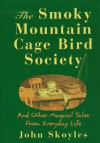 The Smoky Mountain Cage Bird Society: And Other Magical Tales from Everyday Life - John Skoyles, Skoyles