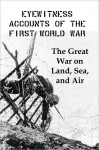Eyewitness Accounts of the First World War: The Great War on Land, Sea and Air - Lenny Flank