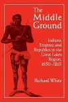 The Middle Ground: Indians, Empires, and Republics in the Great Lakes Region, 1650 1815 - Richard White