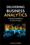 Delivering Business Analytics: Practical Guidelines for Best Practice - Evan Stubbs, James Foster