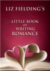 Liz Fielding's Little Book of Writing Romance - Liz Fielding