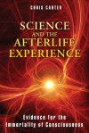 Science and the Afterlife Experience: Evidence for the Immortality of Consciousness - Chris Carter
