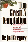 Too Great a Temptation: The Seductive Power of America's Super Church - Joel Gregory, Mike Towle, Chris Tucker
