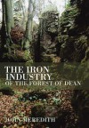 The Iron Industry Of The Forest Of Dean - John Meredith