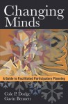 Changing Minds. A Guide to Facilitated Participatory Planning - Cole P. Dodge, Gavin Bennett