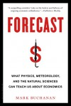 Forecast: What Physics, Meteorology, and the Natural Sciences Can Teach Us About Economics - Mark Buchanan