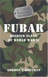 FUBAR F---ed Up Beyond All Recognition: Soldier Slang of World War II (General Military) - Gordon L. Rottman