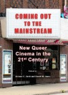 Coming Out to the Mainstream: New Queer Cinema in the 21st Century - JoAnne C. Juett, David Jones